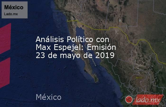 Análisis Político con Max Espejel: Emisión 23 de mayo de 2019. Noticias en tiempo real