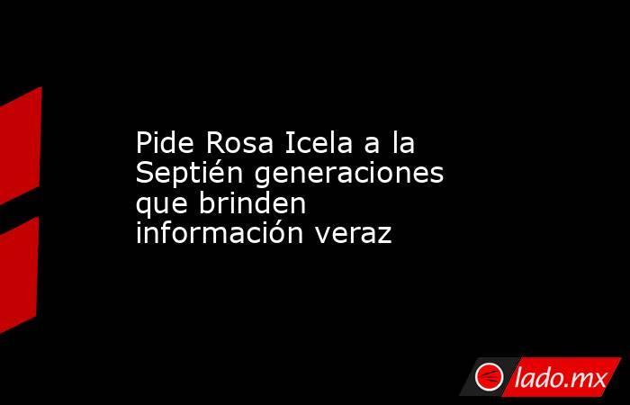 Pide Rosa Icela a la Septién generaciones que brinden información veraz. Noticias en tiempo real