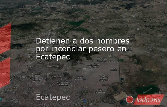 Detienen a dos hombres por incendiar pesero en Ecatepec. Noticias en tiempo real