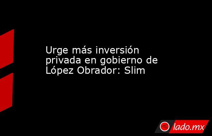 Urge más inversión privada en gobierno de López Obrador: Slim. Noticias en tiempo real