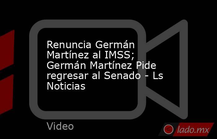Renuncia Germán Martínez al IMSS; Germán Martínez Pide regresar al Senado - Ls Noticias. Noticias en tiempo real