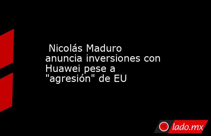 Nicolás Maduro anuncia inversiones con Huawei pese a