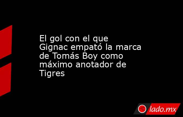 El gol con el que Gignac empató la marca de Tomás Boy como máximo anotador de Tigres. Noticias en tiempo real