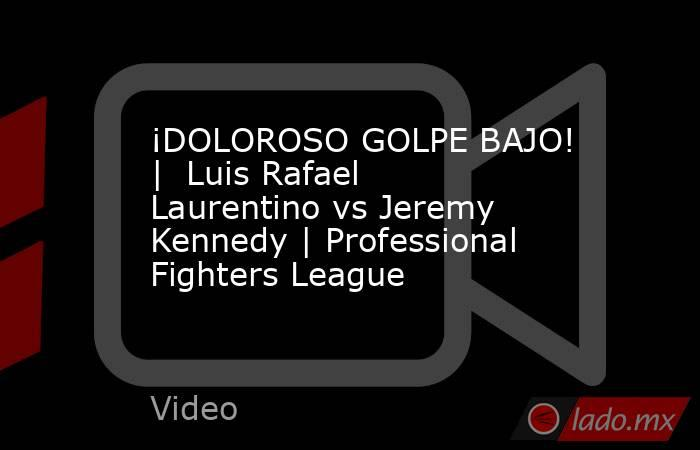 ¡DOLOROSO GOLPE BAJO! |  Luis Rafael Laurentino vs Jeremy Kennedy | Professional Fighters League. Noticias en tiempo real