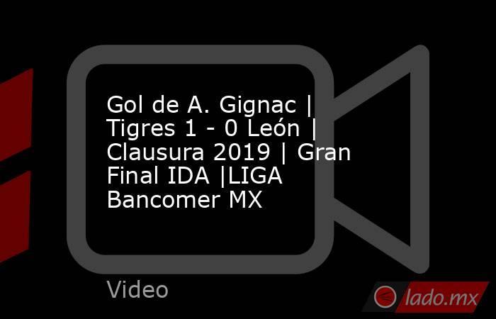 Gol de A. Gignac   Tigres 1 - 0 León   Clausura 2019   Gran Final IDA  LIGA Bancomer MX. Noticias en tiempo real
