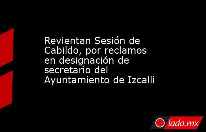 Revientan Sesión de Cabildo, por reclamos en designación de secretario del Ayuntamiento de Izcalli. Noticias en tiempo real