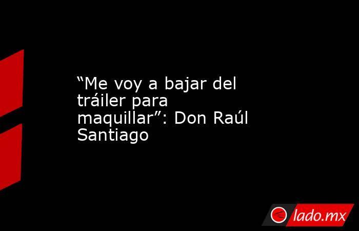 """""""Me voy a bajar del tráiler para maquillar"""": Don Raúl Santiago. Noticias en tiempo real"""
