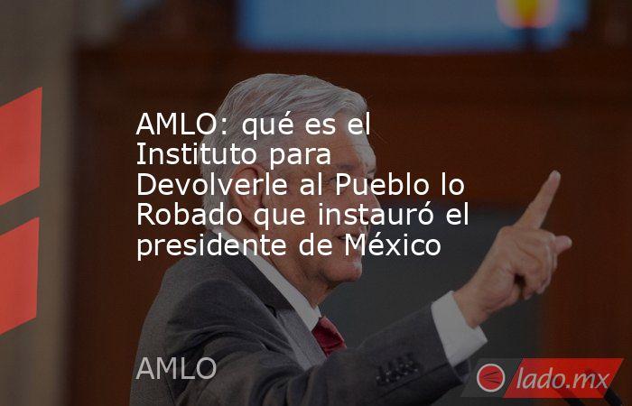AMLO: qué es el Instituto para Devolverle al Pueblo lo Robado que instauró el presidente de México. Noticias en tiempo real