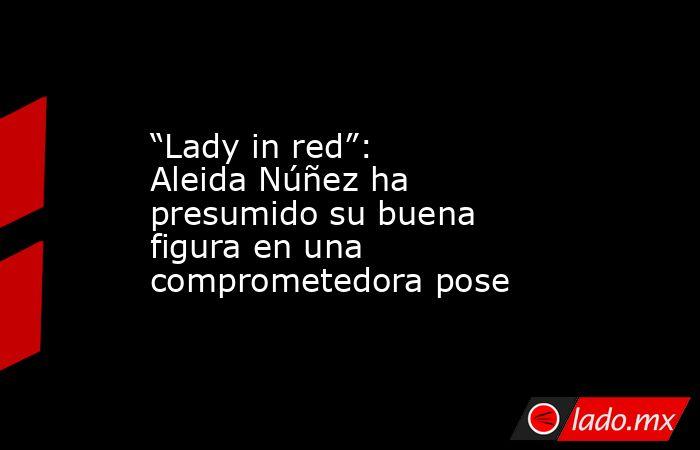 """""""Lady in red"""": Aleida Núñez ha presumido su buena figura en una comprometedora pose. Noticias en tiempo real"""