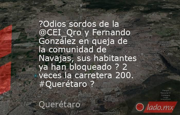 ?Odios sordos de la @CEI_Qro y Fernando González en queja de la comunidad de Navajas, sus habitantes ya han bloqueado ? 2 veces la carretera 200. #Querétaro ?. Noticias en tiempo real