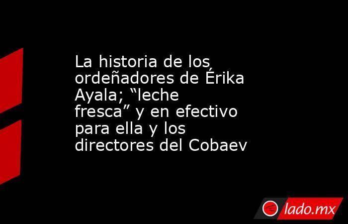 """La historia de los ordeñadores de Érika Ayala; """"leche fresca"""" y en efectivo para ella y los directores del Cobaev. Noticias en tiempo real"""