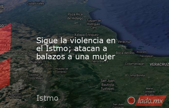 Sigue la violencia en el Istmo; atacan a balazos a una mujer. Noticias en tiempo real