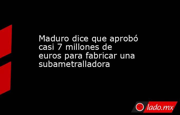 Maduro dice que aprobó casi 7 millones de euros para fabricar una subametralladora. Noticias en tiempo real