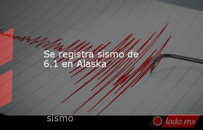 Se registra sismo de 6.1 en Alaska. Noticias en tiempo real