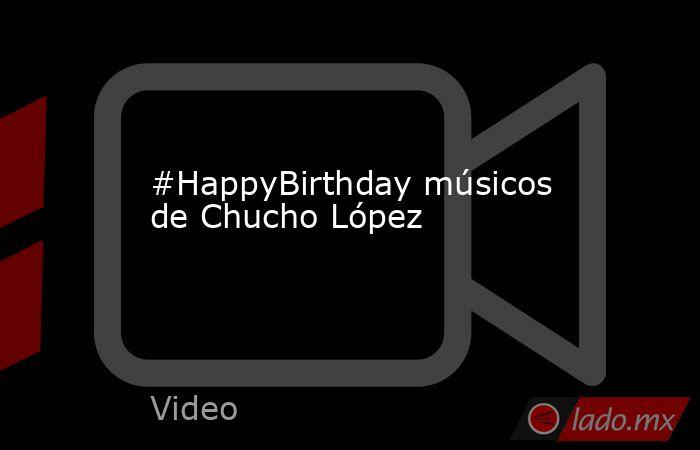 #HappyBirthday músicos de Chucho López. Noticias en tiempo real