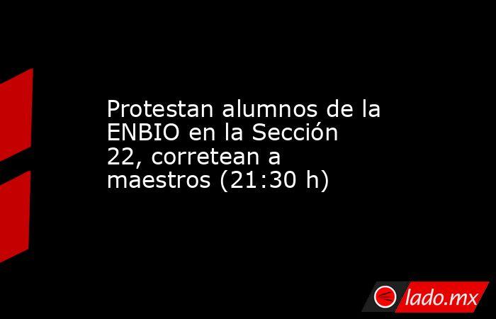 Protestan alumnos de la ENBIO en la Sección 22, corretean a maestros (21:30 h). Noticias en tiempo real