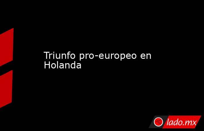 Triunfo pro-europeo en Holanda. Noticias en tiempo real