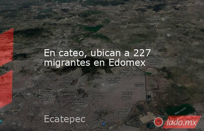 En cateo, ubican a 227 migrantes en Edomex. Noticias en tiempo real