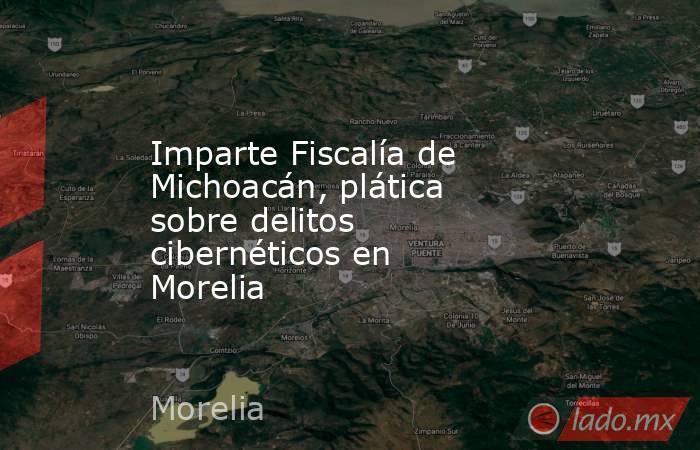 Imparte Fiscalía de Michoacán, plática sobre delitos cibernéticos en Morelia. Noticias en tiempo real