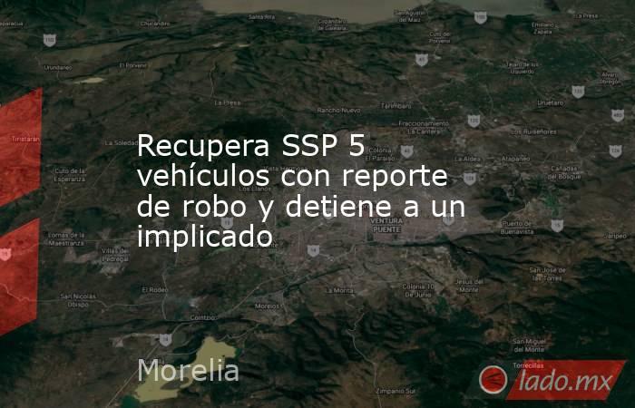 Recupera SSP 5 vehículos con reporte de robo y detiene a un implicado. Noticias en tiempo real