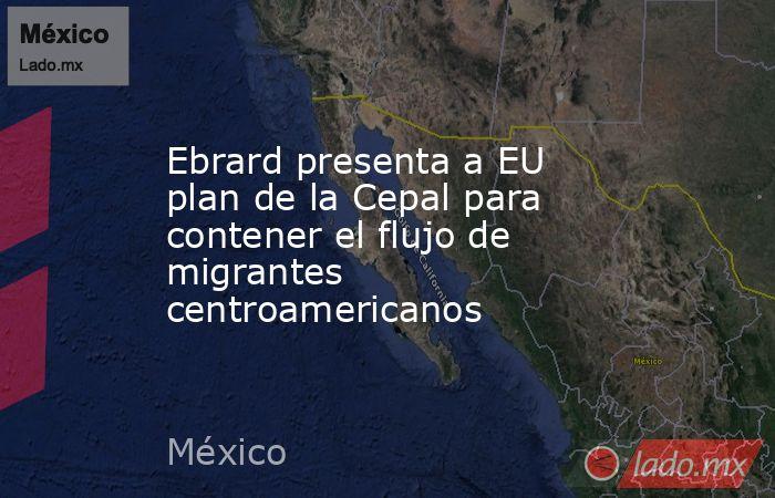 Ebrard presenta a EU plan de la Cepal para contener el flujo de migrantes centroamericanos. Noticias en tiempo real