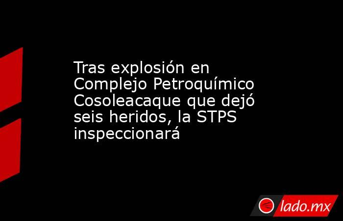 Tras explosión en Complejo Petroquímico Cosoleacaque que dejó seis heridos, la STPS inspeccionará. Noticias en tiempo real
