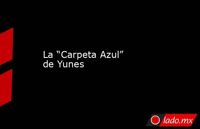 """La """"Carpeta Azul"""" de Yunes. Noticias en tiempo real"""