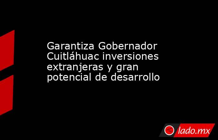 Garantiza Gobernador Cuitláhuac inversiones extranjeras y gran potencial de desarrollo. Noticias en tiempo real