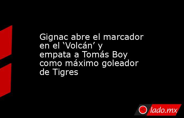 Gignac abre el marcador en el 'Volcán' y empata a Tomás Boy como máximo goleador de Tigres. Noticias en tiempo real