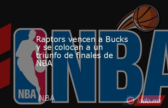 Raptors vencen a Bucks y se colocan a un triunfo de finales de NBA. Noticias en tiempo real