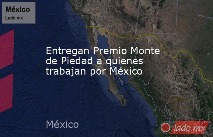 Entregan Premio Monte de Piedad a quienes trabajan por México. Noticias en tiempo real