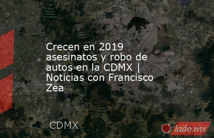 Crecen en 2019 asesinatos y robo de autos en la CDMX | Noticias con Francisco Zea. Noticias en tiempo real