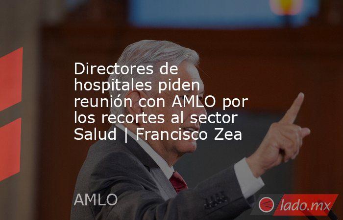 Directores de hospitales piden reunión con AMLO por los recortes al sector Salud | Francisco Zea. Noticias en tiempo real
