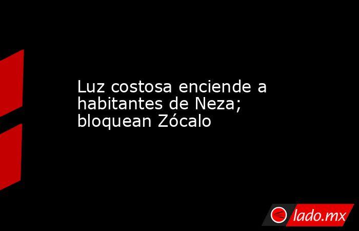 Luz costosa enciende a habitantes de Neza; bloquean Zócalo. Noticias en tiempo real