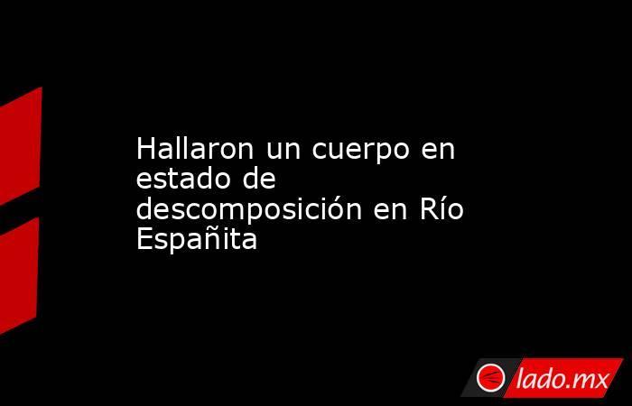 Hallaron un cuerpo en estado de descomposición en Río Españita. Noticias en tiempo real