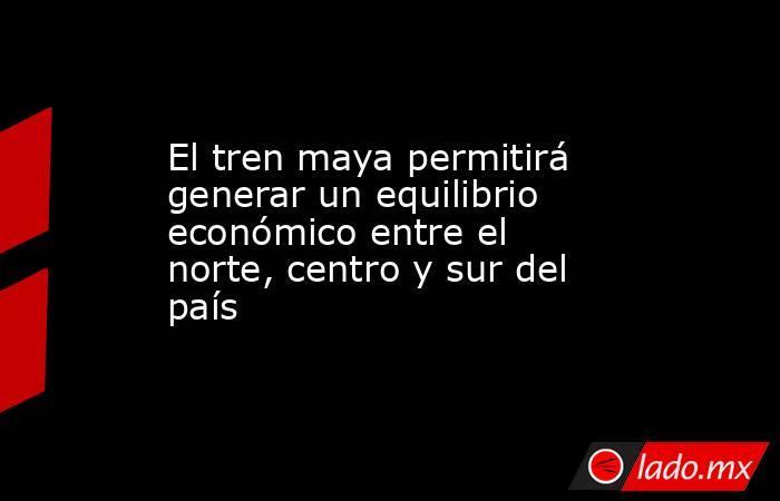 El tren maya permitirá generar un equilibrio económico entre el norte, centro y sur del país. Noticias en tiempo real