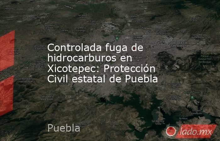 Controlada fuga de hidrocarburos en Xicotepec: Protección Civil estatal de Puebla. Noticias en tiempo real