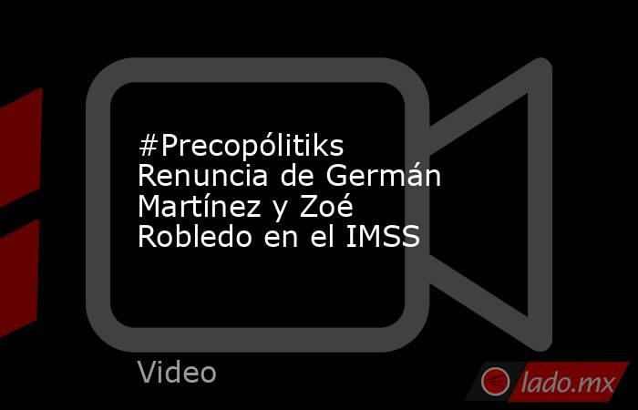 #Precopólitiks Renuncia de Germán Martínez y Zoé Robledo en el IMSS. Noticias en tiempo real