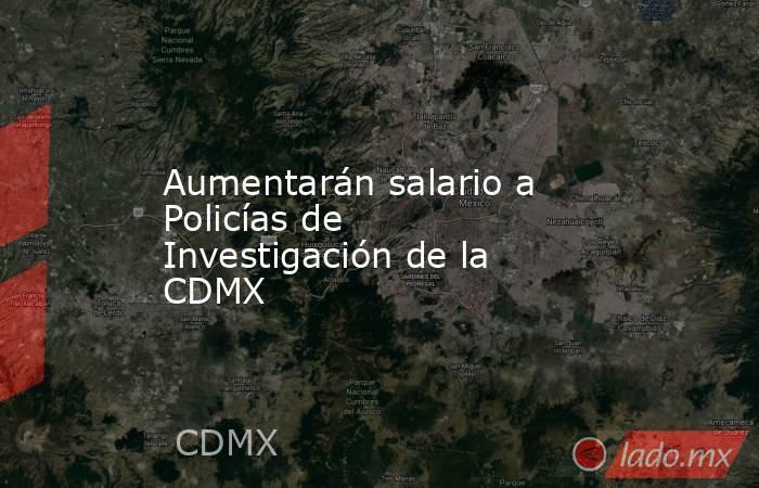 Aumentarán salario a Policías de Investigación de la CDMX. Noticias en tiempo real