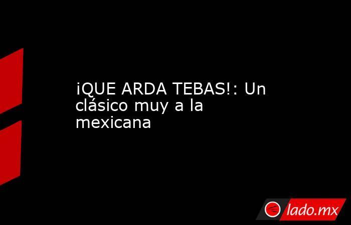 ¡QUE ARDA TEBAS!: Un clásico muy a la mexicana. Noticias en tiempo real
