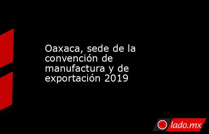 Oaxaca, sede de la convención de manufactura y de exportación 2019. Noticias en tiempo real