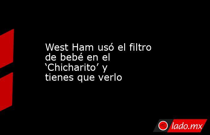 West Ham usó el filtro de bebé en el 'Chicharito' y tienes que verlo. Noticias en tiempo real
