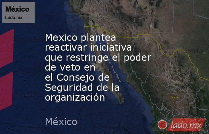 Mexico plantea reactivar iniciativa que restringe el poder devetoen elConsejo de Seguridadde la organización. Noticias en tiempo real