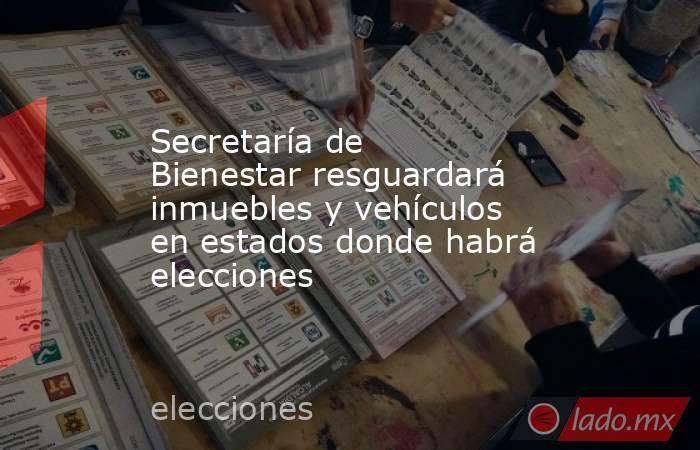Secretaría de Bienestar resguardará inmuebles y vehículos en estados donde habrá elecciones. Noticias en tiempo real