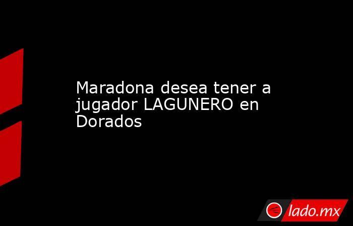 Maradona desea tener a jugador LAGUNERO en Dorados . Noticias en tiempo real