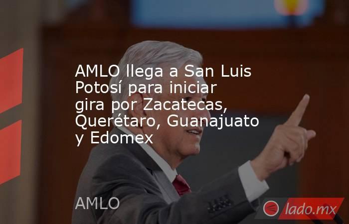 AMLO llega a San Luis Potosí para iniciar gira por Zacatecas, Querétaro, Guanajuato y Edomex. Noticias en tiempo real