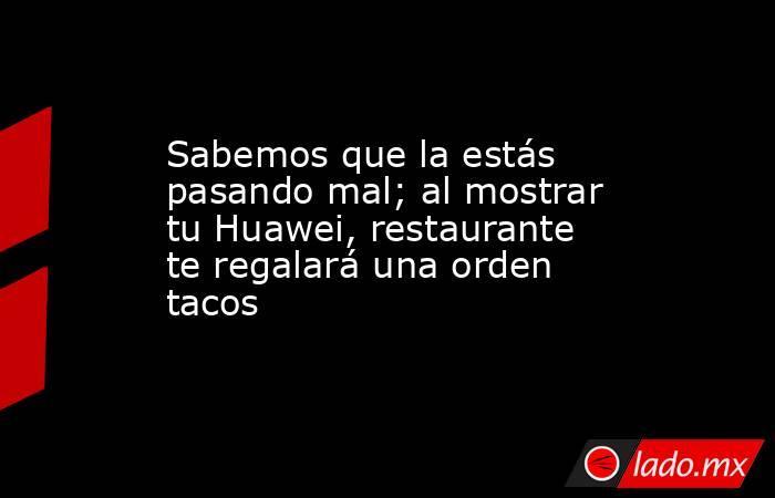 Sabemos que la estás pasando mal; al mostrar tu Huawei, restaurante te regalará una orden tacos . Noticias en tiempo real