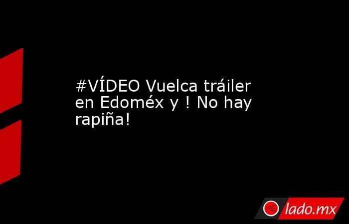 #VÍDEO Vuelca tráiler en Edoméx y ! No hay rapiña!. Noticias en tiempo real