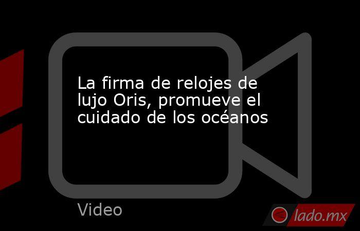 La firma de relojes de lujo Oris, promueve el cuidado de los océanos. Noticias en tiempo real