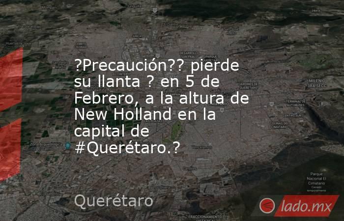 ?Precaución?? pierde su llanta ? en 5 de Febrero, a la altura de New Holland en la capital de #Querétaro.?. Noticias en tiempo real